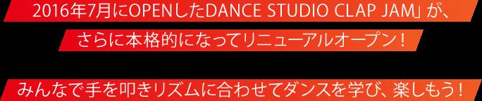 2016年7月にOPENしたDANCE STUDIO CLAP JAM」が、さらに本格的になってリニューアルオープン!みんなで手を叩きリズムに合わせてダンスを学び、楽しもう!